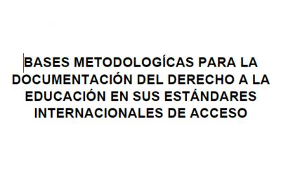BASES METODOLOGÍCAS PARA LA DOCUMENTACIÓN DEL DERECHO A LA EDUCACIÓN EN SUS ESTÁNDARES INTERNACIONALES DE ACCESO